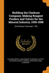Building the Clarkson Company, Making Reagent Feeders and Valves for the Mineral Industry, 1935-1998: Oral History Transcript / 199, Eleanor Swent, John Robert Clarkson, Cutis W Clarkson обложка-превью