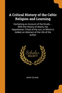 A Critical History of the Celtic Religion and Learning: Containing an Account of the Druids ... With the History of Abaris, the Hyperborian, Priest of the sun; to Which is Added, an Abstract of the Life of the Author, John Toland обложка-превью