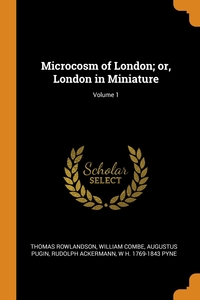 Microcosm of London; or, London in Miniature; Volume 1, Thomas Rowlandson, William Combe, Augustus Pugin обложка-превью