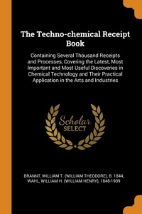 The Techno-chemical Receipt Book: Containing Several Thousand Receipts and Processes, Covering the Latest, Most Important and Most Useful Discoveries in Chemical Technology and Their Practical Application in the Arts and Industries, William T. b. 1844 Brannt, William H. 1848-1909 Wahl обложка-превью