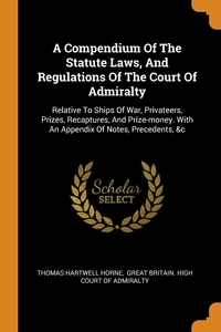 A Compendium Of The Statute Laws, And Regulations Of The Court Of Admiralty: Relative To Ships Of War, Privateers, Prizes, Recaptures, And Prize-money. With An Appendix Of Notes, Precedents, &c, Thomas Hartwell Horne, Great Britain. High Court of Admiralty обложка-превью