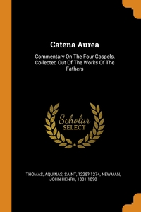 Catena Aurea: Commentary On The Four Gospels, Collected Out Of The Works Of The Fathers, Aquinas Saint 1225?-1274 Thomas, John Henry 1801-1890 Newman обложка-превью