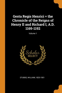 Gesta Regis Henrici = the Chronicle of the Reigns of Henry II and Richard I, A.D. 1169-1192; Volume 1, Stubbs William 1825-1901 обложка-превью