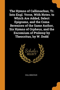 The Hymns of Callimachus, Tr. Into Engl. Verse, With Notes. to Which Are Added, Select Epigrams, and the Coma Berenices of the Same Author, Six Hymns of Orpheus, and the Encomium of Ptolemy by Theocritus, by W. Dodd, Callimachus обложка-превью