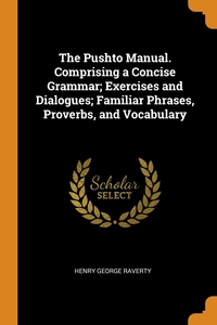The Pushto Manual. Comprising a Concise Grammar; Exercises and Dialogues; Familiar Phrases, Proverbs, and Vocabulary, Henry George Raverty обложка-превью