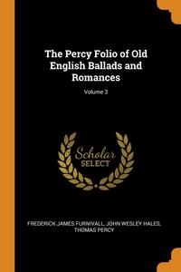 The Percy Folio of Old English Ballads and Romances; Volume 3, Frederick James Furnivall, John Wesley Hales, Thomas Percy обложка-превью