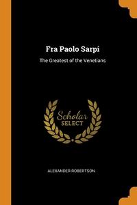 Fra Paolo Sarpi: The Greatest of the Venetians, Alexander Robertson обложка-превью
