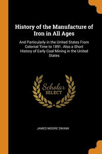 History of the Manufacture of Iron in All Ages: And Particularly in the United States From Colonial Time to 1891. Also a Short History of Early Coal Mining in the United States, James Moore Swank обложка-превью