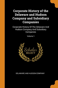 Corporate History of the Delaware and Hudson Company and Subsidiary Companies: Corporate History Of The Delaware And Hudson Company And Subsidiary Companies; Volume 1, Delaware And Hudson Company обложка-превью