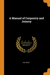 A Manual of Carpentry and Joinery, J W. Riley обложка-превью