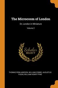 The Microcosm of London: Or, London in Miniature; Volume 2, Thomas Rowlandson, William Combe, Augustus Pugin обложка-превью