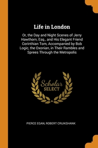Life in London: Or, the Day and Night Scenes of Jerry Hawthorn, Esq., and His Elegant Friend Corinthian Tom, Accompanied by Bob Logic, the Oxonian, in Their Rambles and Sprees Through the Metropolis, Pierce Egan, Robert Cruikshank обложка-превью