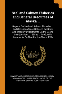 Seal and Salmon Fisheries and General Resources of Alaska ...: Reports On Seal and Salmon Fisheries ... and Correspondence Between the State and Treasury Departments On the Bering Sea Question ... 1895 to ... 1896, With Comments On That Portion Thereof Wh, David Starr Jordan, Sheldon Jackson, Henry Wood Elliott обложка-превью