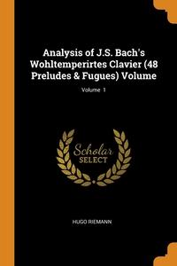 Analysis of J.S. Bach's Wohltemperirtes Clavier (48 Preludes & Fugues) Volume; Volume  1, Hugo Riemann обложка-превью