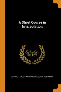 A Short Course in Interpolation, Edmund Taylor Whittaker, George Robinson обложка-превью