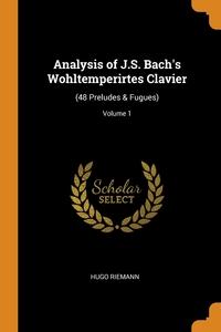 Analysis of J.S. Bach's Wohltemperirtes Clavier: (48 Preludes & Fugues); Volume 1, Hugo Riemann обложка-превью