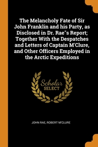 The Melancholy Fate of Sir John Franklin and his Party, as Disclosed in Dr. Rae's Report; Together With the Despatches and Letters of Captain M'Clure, and Other Officers Employed in the Arctic Expeditions, John Rae, Robert M'Clure обложка-превью