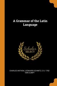A Grammar of the Latin Language, Charles Anthon, Leonhard Schmitz, C G. 1792-1849 Zumpt обложка-превью