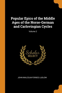 Popular Epics of the Middle Ages of the Norse-German and Carlovingian Cycles; Volume 2, John Malcolm Forbes Ludlow обложка-превью