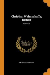 Christian Wahnschaffe; Roman; Volume 2, Jakob Wassermann обложка-превью