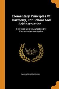 Elementary Principles Of Harmony, For School And Selfinstruction--: Schlüssel Zu Den Aufgaben Der Elementar-harmonielehre, Salomon Jadassohn обложка-превью