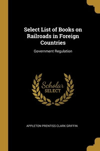 Select List of Books on Railroads in Foreign Countries: Government Regulation, Appleton Prentiss Clark Griffin обложка-превью