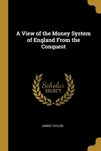 A View of the Money System of England From the Conquest, James Taylor обложка-превью