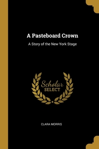 A Pasteboard Crown: A Story of the New York Stage, Clara Morris обложка-превью
