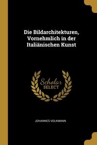 Die Bildarchitekturen, Vornehmlich in der Italiänischen Kunst, Johannes Volkmann обложка-превью
