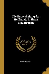 Die Entwickelung der Heilkunde in Ihren Hauptzügen, Hugo Magnus обложка-превью