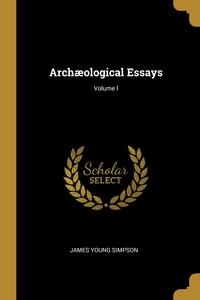 Archæological Essays; Volume I, James Young Simpson обложка-превью