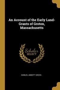 An Account of the Early Land-Grants of Groton, Massachusetts, Samuel Abbott Green обложка-превью