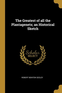 The Greatest of all the Plantagenets; an Historical Sketch, Robert Benton Seeley обложка-превью