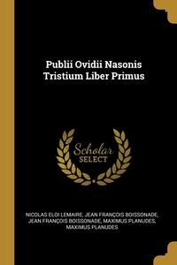 Publii Ovidii Nasonis Tristium Liber Primus, Nicolas Eloi Lemaire, Jean Francois Boissonade обложка-превью