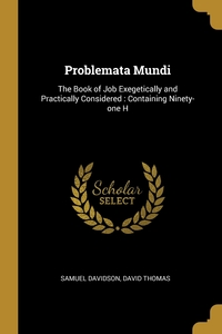 Problemata Mundi: The Book of Job Exegetically and Practically Considered : Containing Ninety-one H, Samuel Davidson, David Thomas обложка-превью