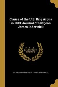 Книга под заказ: «Cruise of the U.S. Brig Argus in 1813; Journal of Surgeon James Inderwick»
