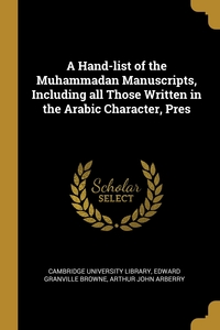 A Hand-list of the Muhammadan Manuscripts, Including all Those Written in the Arabic Character, Pres, Cambridge University Library, Edward Granville Browne, Arthur John Arberry обложка-превью