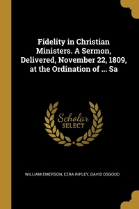 Fidelity in Christian Ministers. A Sermon, Delivered, November 22, 1809, at the Ordination of ... Sa, William Emerson, Ezra Ripley, David Osgood обложка-превью