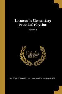Lessons In Elementary Practical Physics; Volume 1, Balfour Stewart, William Winson Haldane Gee обложка-превью
