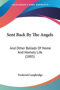 Sent Back By The Angels: And Other Ballads Of Home And Homely Life (1885), Frederick Langbridge обложка-превью