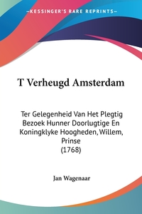 T Verheugd Amsterdam: Ter Gelegenheid Van Het Plegtig Bezoek Hunner Doorlugtige En Koningklyke Hoogheden, Willem, Prinse (1768), Jan Wagenaar обложка-превью