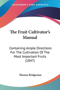 The Fruit Cultivator's Manual: Containing Ample Directions For The Cultivation Of The Most Important Fruits (1847), Thomas Bridgeman обложка-превью