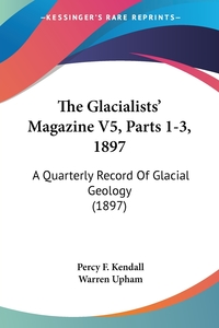 The Glacialists' Magazine V5, Parts 1-3, 1897: A Quarterly Record Of Glacial Geology (1897), Percy F. Kendall, Warren Upham обложка-превью
