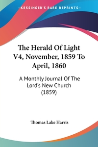 The Herald Of Light V4, November, 1859 To April, 1860: A Monthly Journal Of The Lord's New Church (1859), Thomas Lake Harris обложка-превью