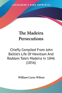 The Madeira Persecutions: Chiefly Compiled From John Baillie's Life Of Hewitson And Roddam Tate's Madeira In 1846 (1856), William Carus Wilson обложка-превью