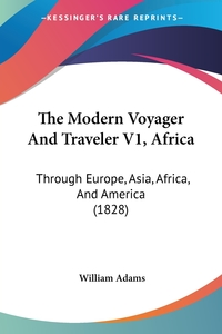 The Modern Voyager And Traveler V1, Africa: Through Europe, Asia, Africa, And America (1828), William Adams обложка-превью