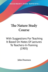 The Nature Study Course: With Suggestions For Teaching It Based On Notes Of Lectures To Teachers-In-Training (1905), John Dearness обложка-превью