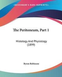 The Peritoneum, Part 1: Histology And Physiology (1899), Byron Robinson обложка-превью