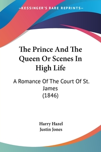 The Prince And The Queen Or Scenes In High Life: A Romance Of The Court Of St. James (1846), Harry Hazel, Justin Jones обложка-превью
