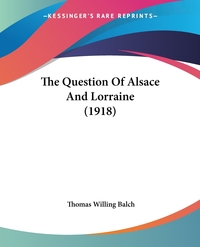 The Question Of Alsace And Lorraine (1918), Thomas Willing Balch обложка-превью